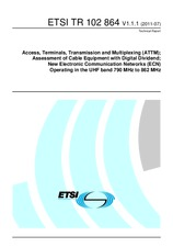 ETSI TR 102864-V1.1.1 4.7.2011 - Access, Terminals, Transmission and Multiplexing (ATTM); Assessment of Cable equipment with Digital Dividend; New Electronic Communication Networks (ECN) Operating in the UHF band 790 MHz to 862 MHz